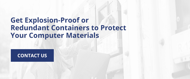 Get explosion-proof or redundant containers to protect your computer materials