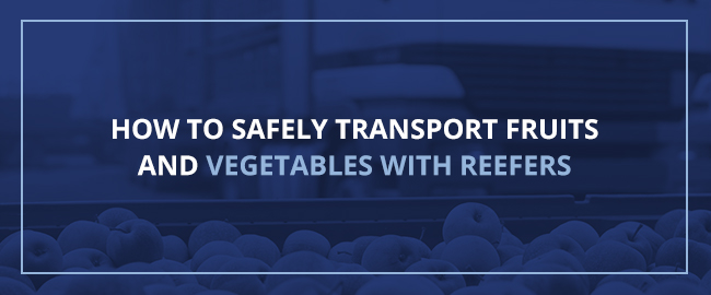 How to safely transport fruits and vegetables with reefers
